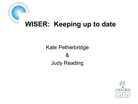 WISER: Keeping up to date Kate Petherbridge & Judy Reading.
