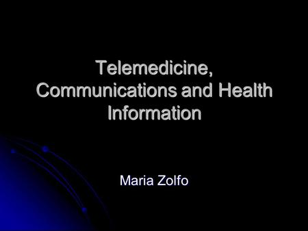 Telemedicine, Communications and Health Information Maria Zolfo.