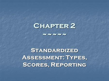 Chapter 2 ~~~~~ Standardized Assessment: Types, Scores, Reporting.