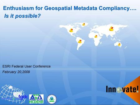 Enthusiasm for Geospatial Metadata Compliancy…. Is it possible? February 20,2009 ESRI Federal User Conference.