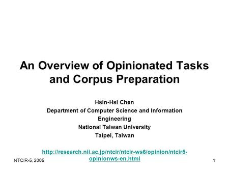 NTCIR-5, 20051 An Overview of Opinionated Tasks and Corpus Preparation Hsin-Hsi Chen Department of Computer Science and Information Engineering National.