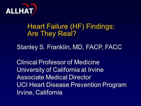 Heart Failure (HF) Findings: Are They Real? Stanley S. Franklin, MD, FACP, FACC Clinical Professor of Medicine University of California at Irvine Associate.