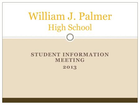 STUDENT INFORMATION MEETING 2013 William J. Palmer High School.