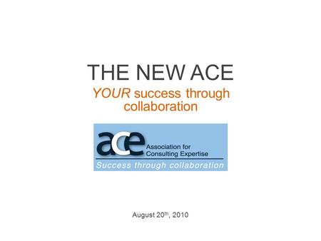 THE NEW ACE YOUR success through collaboration August 20 th, 2010.