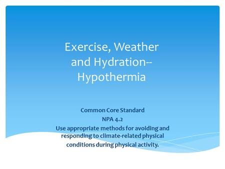 Exercise, Weather and Hydration-- Hypothermia Common Core Standard NPA 4.2 Use appropriate methods for avoiding and responding to climate-related physical.