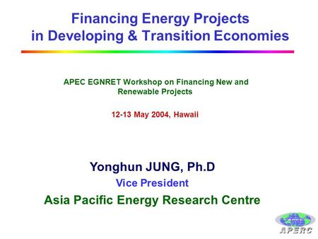 Financing Energy Projects in Developing & Transition Economies APEC EGNRET Workshop on Financing New and Renewable Projects 12-13 May 2004, Hawaii Yonghun.
