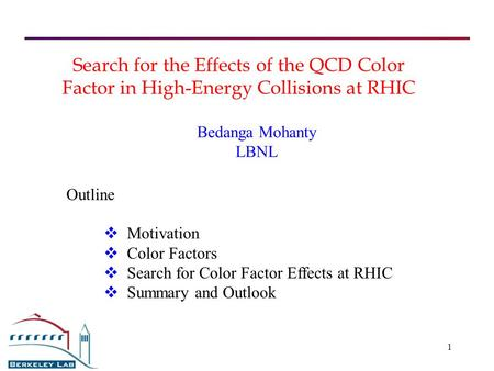 1 Search for the Effects of the QCD Color Factor in High-Energy Collisions at RHIC Bedanga Mohanty LBNL  Motivation  Color Factors  Search for Color.