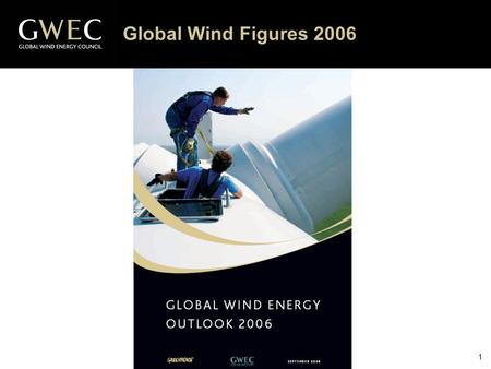"1 Global Wind Figures 2006. 2 Global Wind Energy Outlook 2006 Source: GWEC The Scenarios – Main Assumptions ""Reference"" scenario: most conservative scenario,"