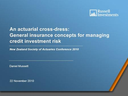 1 An actuarial cross-dress: General insurance concepts for managing credit investment risk New Zealand Society of Actuaries Conference 2010 Daniel Mussett.