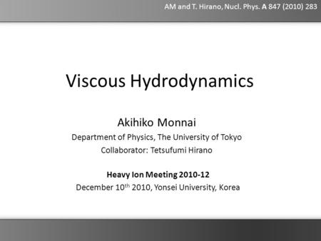 Akihiko Monnai Department of Physics, The University of Tokyo Collaborator: Tetsufumi Hirano Viscous Hydrodynamics Heavy Ion Meeting 2010-12 December 10.