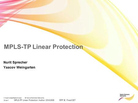 Slide 1 MPLS-TP Linear Protection / Author / 25-8-2008 RTP IE Fixed CET I insert classification level © Nokia Siemens Networks MPLS-TP Linear Protection.