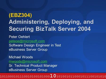 (EBZ304) Administering, Deploying, and Securing BizTalk Server 2004 Michael Woods Sr. Technical Product Manager eBusiness Server Group.