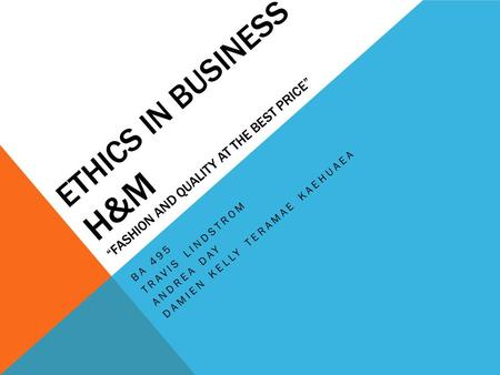 "ETHICS IN BUSINESS H&M ""FASHION AND QUALITY AT THE BEST PRICE"" BA 495 TRAVIS LINDSTROM ANDREA DAY DAMIEN KELLY TERAMAE KAEHUAEA."