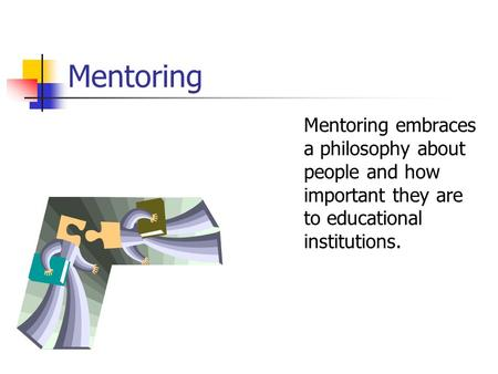 Mentoring Mentoring embraces a philosophy about people and how important they are to educational institutions.