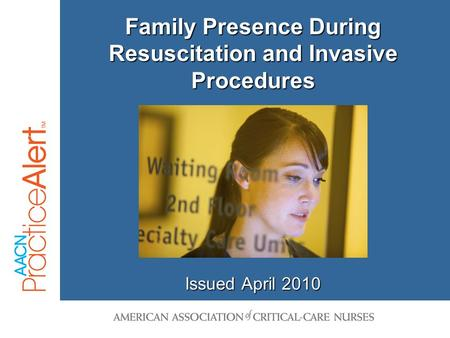 Family Presence During Resuscitation and Invasive Procedures Issued April 2010.