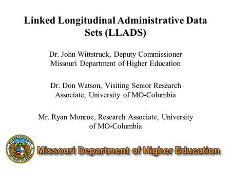 Linked Longitudinal Administrative Data Sets (LLADS) Dr. John Wittstruck, Deputy Commissioner Missouri Department of Higher Education Dr. Don Watson, Visiting.