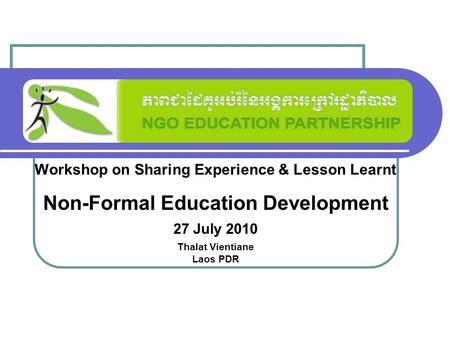 Workshop on Sharing Experience & Lesson Learnt Non-Formal Education Development 27 July 2010 Thalat Vientiane Laos PDR.