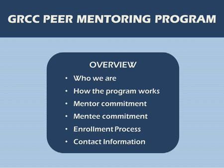 GRCC PEER MENTORING PROGRAM OVERVIEW Who we are How the program works Mentor commitment Mentee commitment Enrollment Process Contact Information.
