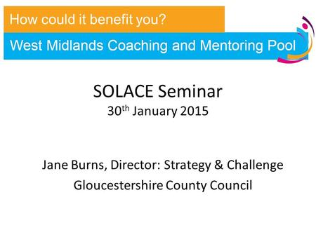 SOLACE Seminar 30 th January 2015 Jane Burns, Director: Strategy & Challenge Gloucestershire County Council How could it benefit you?
