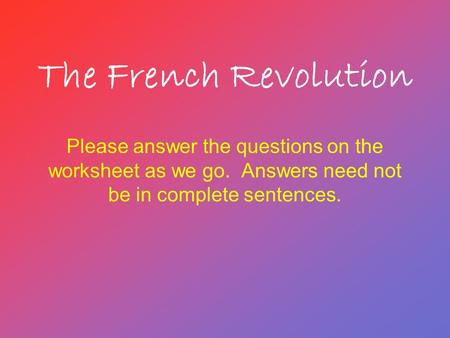 The French Revolution Please answer the questions on the worksheet as we go. Answers need not be in complete sentences.