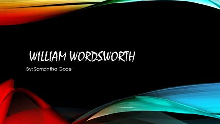WILLIAM WORDSWORTH By: Samantha Goce.  Born April 7,1770  To John and Anne Wordsworth  Second of five children  Father was a law agent  Family had.