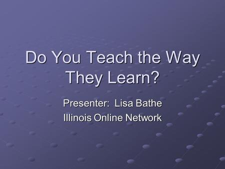 Do You Teach the Way They Learn? Presenter: Lisa Bathe Illinois Online Network.