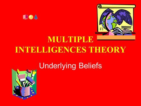 MULTIPLE INTELLIGENCES THEORY Underlying Beliefs.