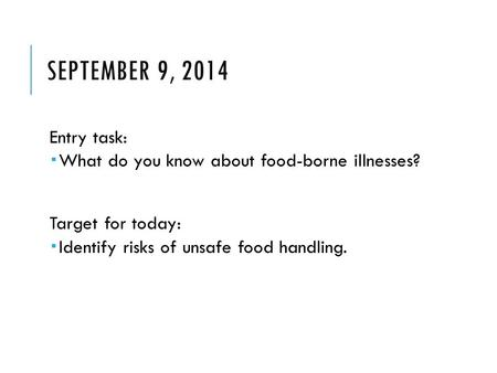 SEPTEMBER 9, 2014 Entry task:  What do you know about food-borne illnesses? Target for today:  Identify risks of unsafe food handling.