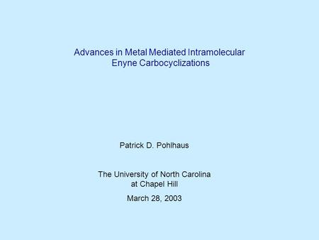 Advances in Metal Mediated Intramolecular Enyne Carbocyclizations Patrick D. Pohlhaus The University of North Carolina at Chapel Hill March 28, 2003.