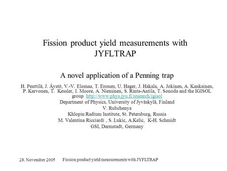 28. November 2005 Fission product yield measurements with JYFLTRAP A novel application of a Penning trap H. Penttilä, J. Äystö, V.-V. Elomaa, T. Eronen,