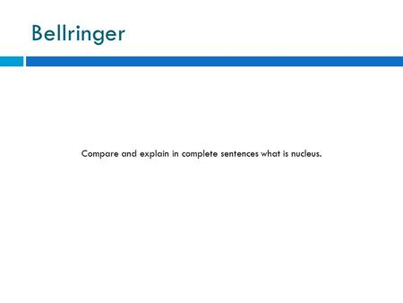 Bellringer Compare and explain in complete sentences what is nucleus.