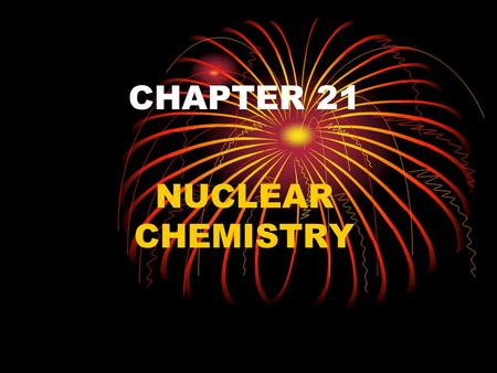 CHAPTER 21 NUCLEAR CHEMISTRY. NUCLEUS NUCLEONS ARE MADE UP OF PROTONS AND NEUTRONS NUCLIDE IS AN ATOM IDENTIFIED BY THE NUMBER OF PROTONS AND NEUTRONS.
