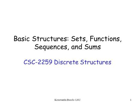 Basic Structures: Sets, Functions, Sequences, and Sums CSC-2259 Discrete Structures Konstantin Busch - LSU1.