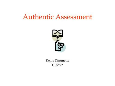 Authentic Assessment Kellie Dimmette CI 5592. Pretest on Evaluation Part I 1.C & D 2.B & C 3.T 4.Valid, reliable 5.T 6.T 7.T 8.A & B 9.C 10.B.