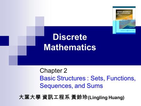 Discrete Mathematics Chapter 2 Basic Structures : Sets, Functions, Sequences, and Sums 大葉大學 資訊工程系 黃鈴玲 (Lingling Huang)