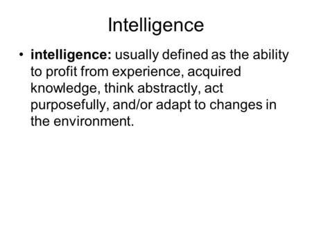 Intelligence intelligence: usually defined as the ability to profit from experience, acquired knowledge, think abstractly, act purposefully, and/or adapt.