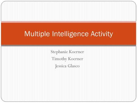 Stephanie Koerner Timothy Koerner Jessica Glasco Multiple Intelligence Activity.