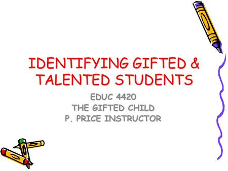 IDENTIFYING GIFTED & TALENTED STUDENTS EDUC 4420 THE GIFTED CHILD P. PRICE INSTRUCTOR.