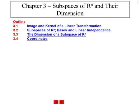 1 Chapter 3 – Subspaces of R n and Their Dimension Outline 3.1 Image and Kernel of a Linear Transformation 3.2 Subspaces of R n ; Bases and Linear Independence.
