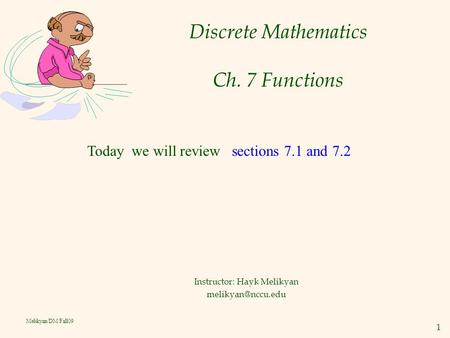 1 Melikyan/DM/Fall09 Discrete Mathematics Ch. 7 Functions Instructor: Hayk Melikyan Today we will review sections 7.1 and 7.2.