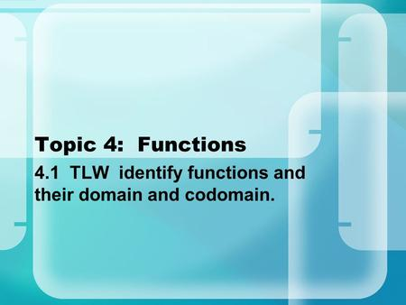 Topic 4: Functions 4.1 TLW identify functions and their domain and codomain.