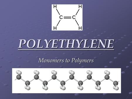 POLYETHYLENE Monomers to Polymers. Created from the ethylene monomer. A thermoplastic (can be melted down and re-used) over 60M tons are produced worldwide.