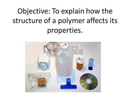 Objective: To explain how the structure of a polymer affects its properties.