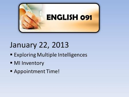 ENGLISH 091 January 22, 2013  Exploring Multiple Intelligences  MI Inventory  Appointment Time!