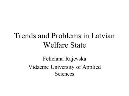 Trends and Problems in Latvian Welfare State Feliciana Rajevska Vidzeme University of Applied Sciences.