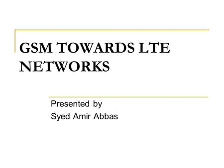 GSM TOWARDS LTE NETWORKS Presented by Syed Amir Abbas.