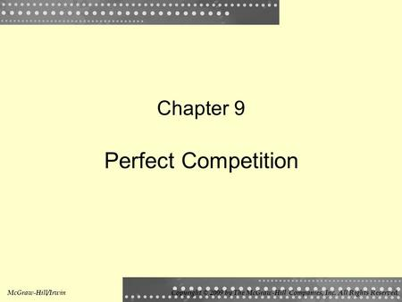 Chapter 9 Perfect Competition McGraw-Hill/IrwinCopyright © 2009 by The McGraw-Hill Companies, Inc. All Rights Reserved.