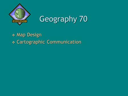 Geography 70  Map Design  Cartographic Communication.