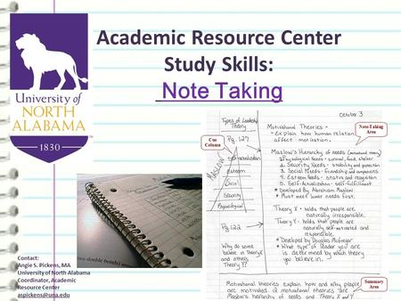 Academic Resource Center Study Skills: Note Taking Contact: Angie S. Pickens, MA University of North Alabama Coordinator, Academic Resource Center