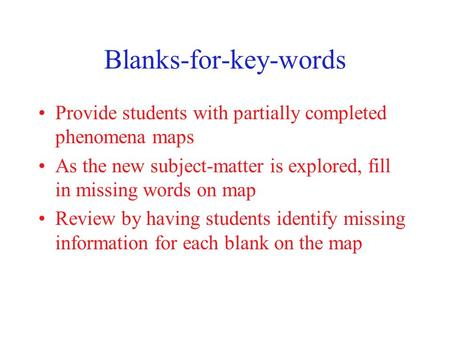 Blanks-for-key-words Provide students with partially completed phenomena maps As the new subject-matter is explored, fill in missing words on map Review.